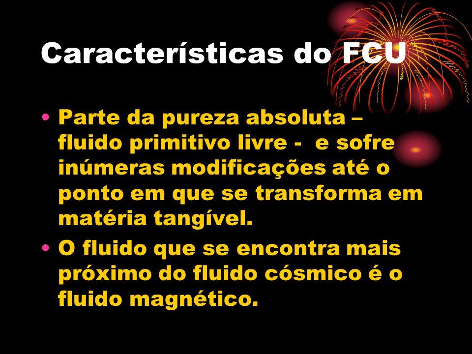 Características do FCU Parte da pureza absoluta – fluido primitivo livre - e sofre inúmeras modificações até o ponto em que se transforma em matéria tangível.