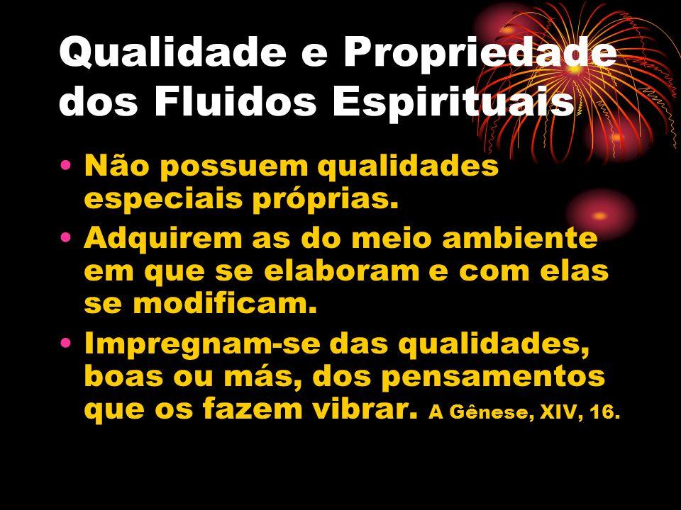 Qualidade e Propriedade dos Fluidos Espirituais Não possuem qualidades especiais próprias. Adquirem as do meio ambiente em que se elaboram e com elas