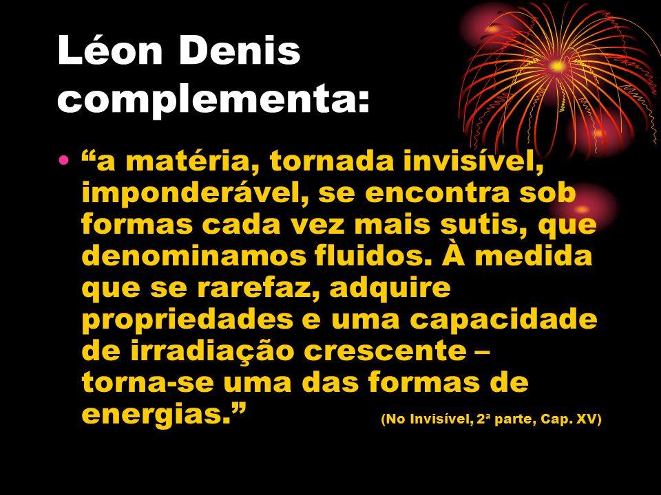 Léon Denis complementa: a matéria, tornada invisível, imponderável, se encontra sob formas cada vez mais sutis, que denominamos fluidos. À medida que