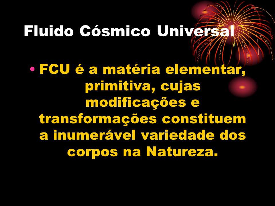 Fluido Cósmico Universal FCU é a matéria elementar, primitiva, cujas modificações e transformações constituem a inumerável variedade dos corpos na Natureza.