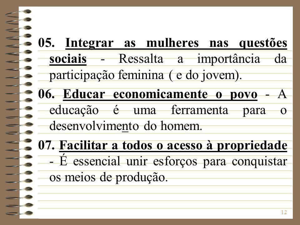 12 05. Integrar as mulheres nas questões sociais - Ressalta a importância da participação feminina ( e do jovem). 06. Educar economicamente o povo - A