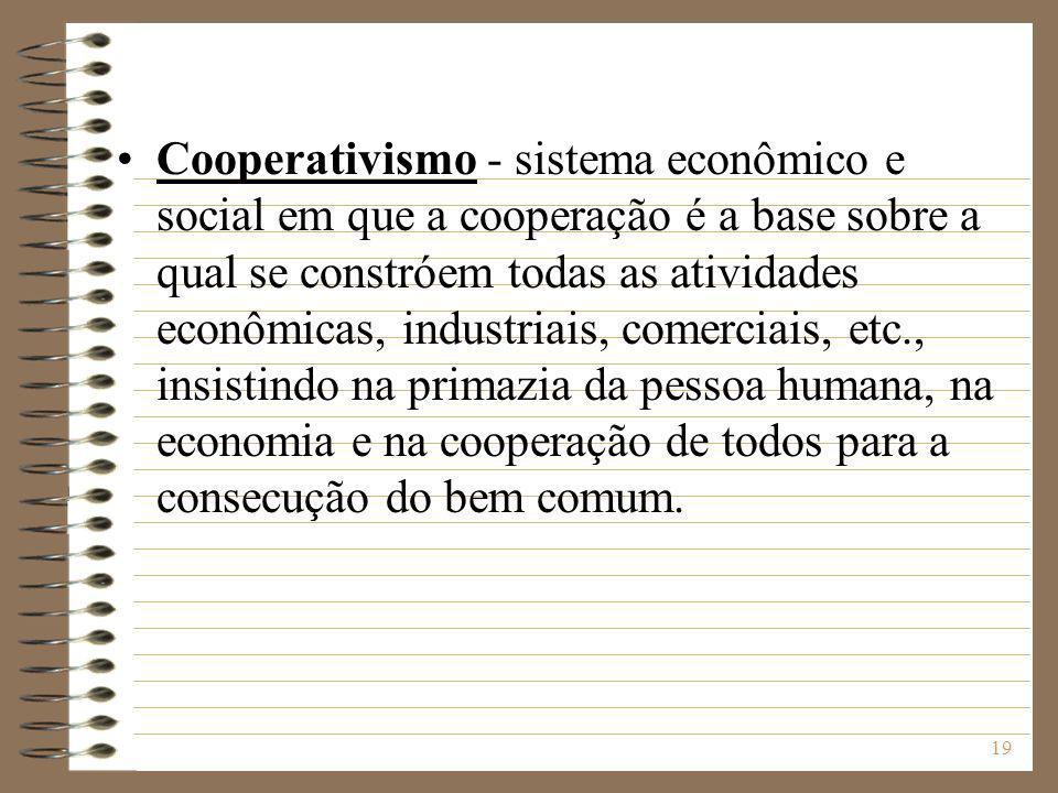20 Cooperativismo O termo cooperativismo tem sido utilizado em dois sentidos: I - para indicar um sistema que considera o princípio cooperativo como meio de progresso socialista, acarretando a ruína do capitalismo (Terceiro Setor - ONG) II - para significar o movimento de aglutinação de esforços para alcançar fins comuns, mediante a criação de associações denominadas cooperativas.