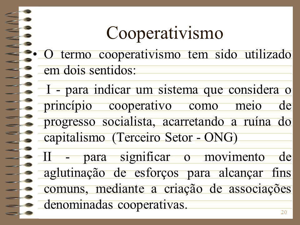 20 Cooperativismo O termo cooperativismo tem sido utilizado em dois sentidos: I - para indicar um sistema que considera o princípio cooperativo como m
