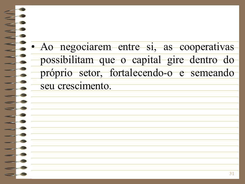 31 Ao negociarem entre si, as cooperativas possibilitam que o capital gire dentro do próprio setor, fortalecendo-o e semeando seu crescimento.