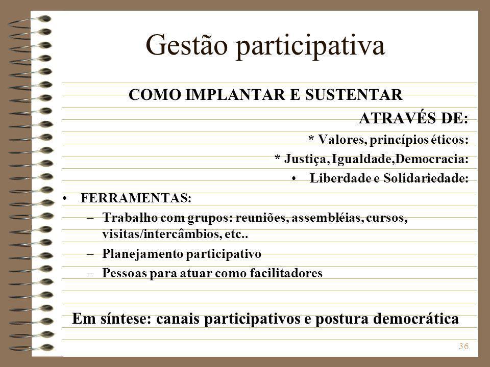 36 Gestão participativa COMO IMPLANTAR E SUSTENTAR ATRAVÉS DE: * Valores, princípios éticos: * Justiça, Igualdade,Democracia: Liberdade e Solidariedad