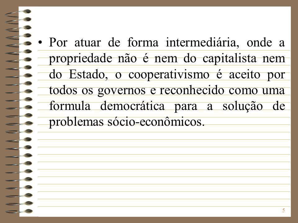 5 Por atuar de forma intermediária, onde a propriedade não é nem do capitalista nem do Estado, o cooperativismo é aceito por todos os governos e recon