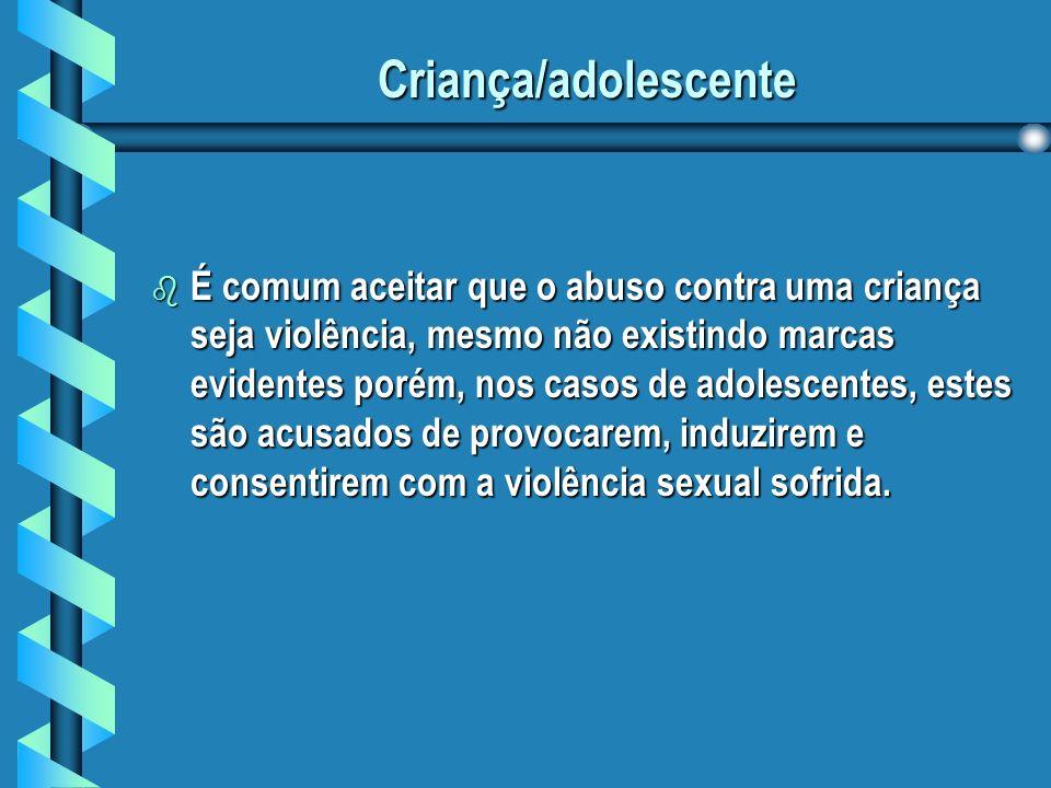 Criança/adolescente b É comum aceitar que o abuso contra uma criança seja violência, mesmo não existindo marcas evidentes porém, nos casos de adolescentes, estes são acusados de provocarem, induzirem e consentirem com a violência sexual sofrida.