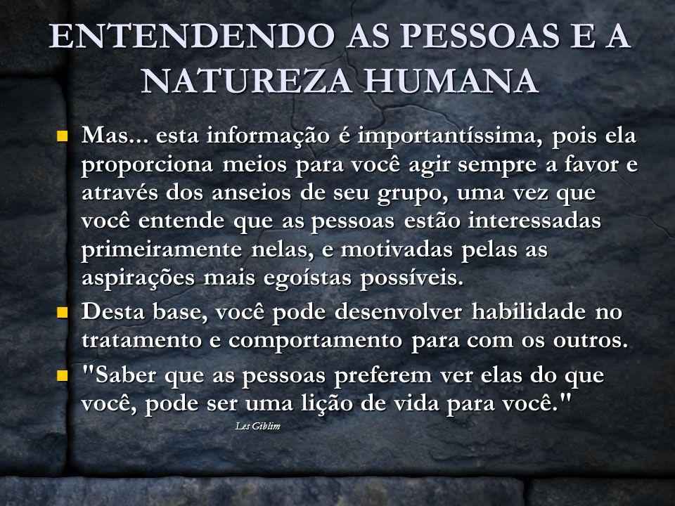 ENTENDENDO AS PESSOAS E A NATUREZA HUMANA Mas... esta informação é importantíssima, pois ela proporciona meios para você agir sempre a favor e através