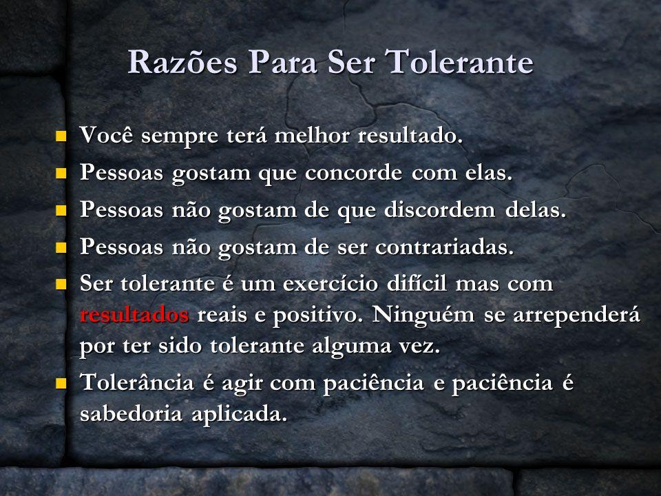 Razões Para Ser Tolerante Você sempre terá melhor resultado. Você sempre terá melhor resultado. Pessoas gostam que concorde com elas. Pessoas gostam q