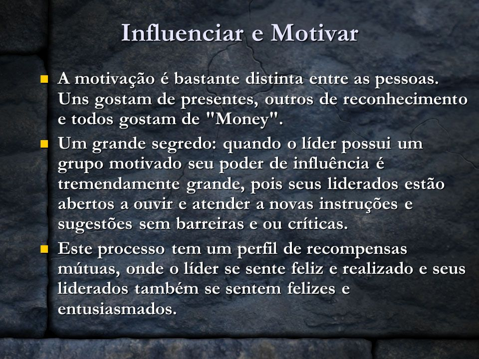 Influenciar e Motivar A motivação é bastante distinta entre as pessoas. Uns gostam de presentes, outros de reconhecimento e todos gostam de
