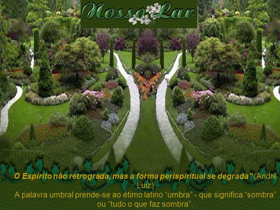 O Espírito não retrograda, mas a forma perispiritual se degrada (André Luiz) A palavra umbral prende-se ao étimo latino umbra - que significa sombra o