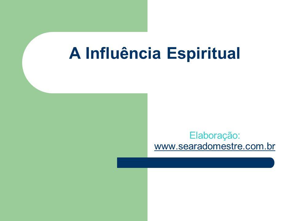 A Influência Espiritual Elaboração: www.searadomestre.com.br www.searadomestre.com.br