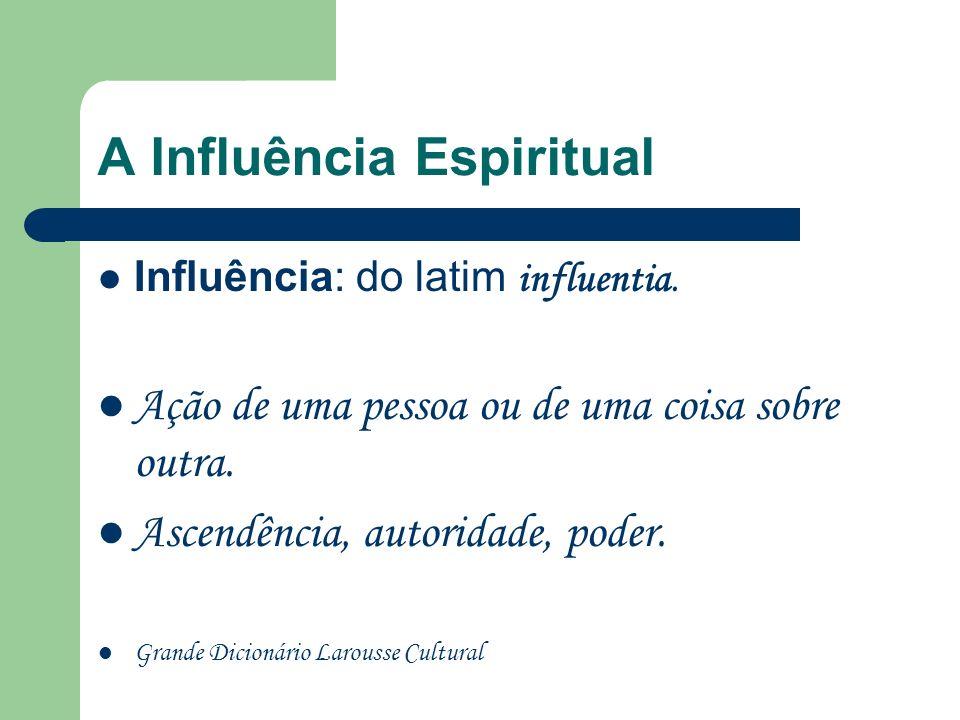 A Influência Espiritual Influência: do latim influentia.