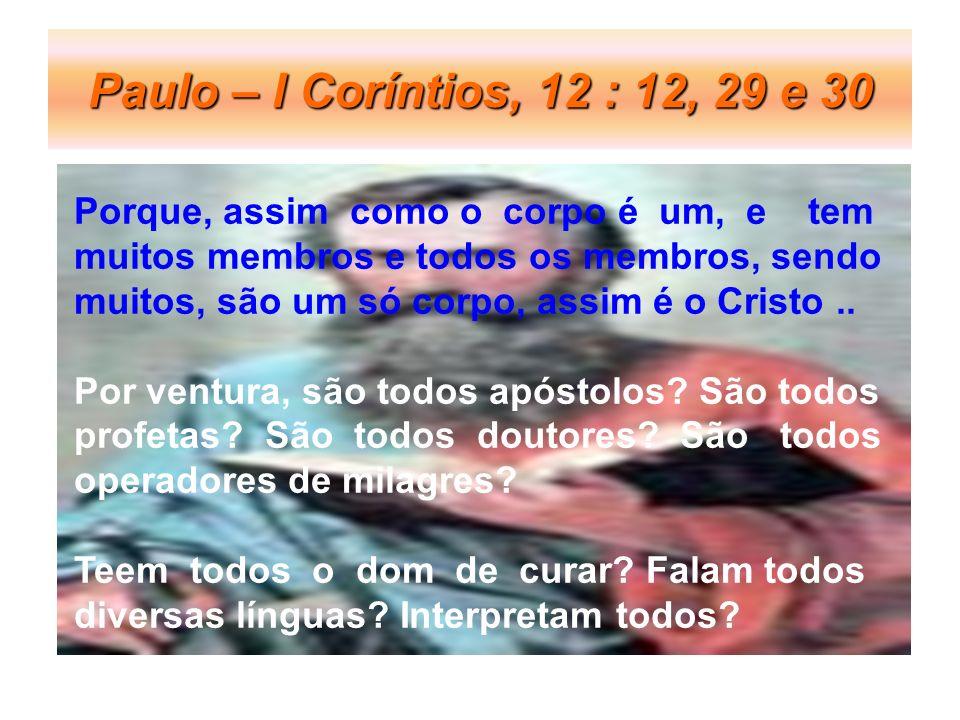 Paulo – I Coríntios, 12 : 12, 29 e 30 Porque, assim como o corpo é um, e tem muitos membros e todos os membros, sendo muitos, são um só corpo, assim é