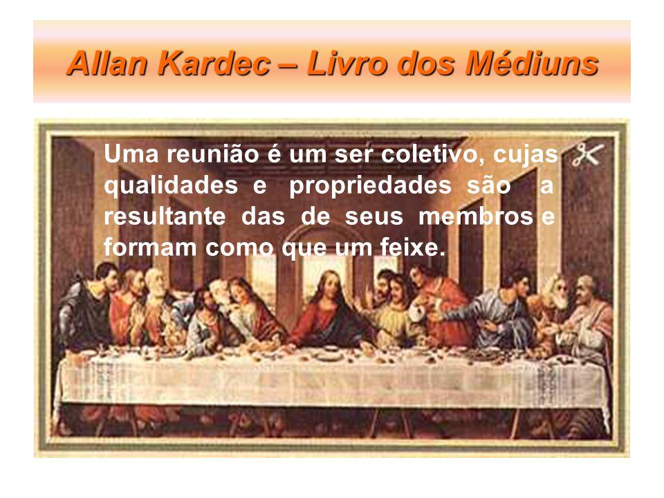Allan Kardec – Livro dos Médiuns Uma reunião é um ser coletivo, cujas qualidades e propriedades são a resultante das de seus membros e formam como que