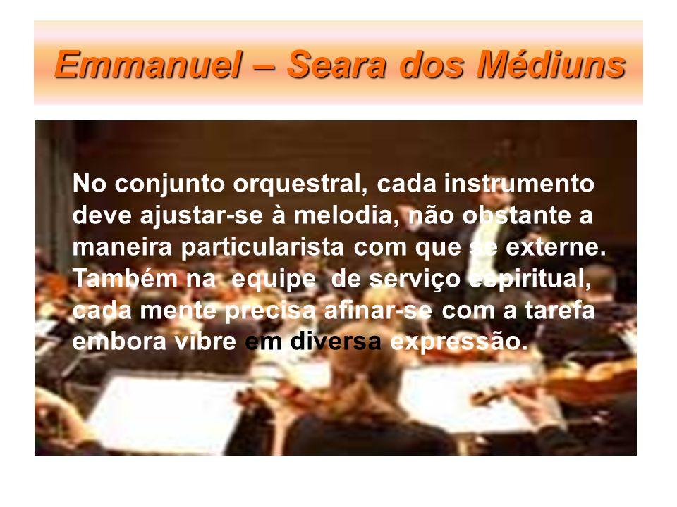 Emmanuel – Seara dos Médiuns No conjunto orquestral, cada instrumento deve ajustar-se à melodia, não obstante a maneira particularista com que se exte