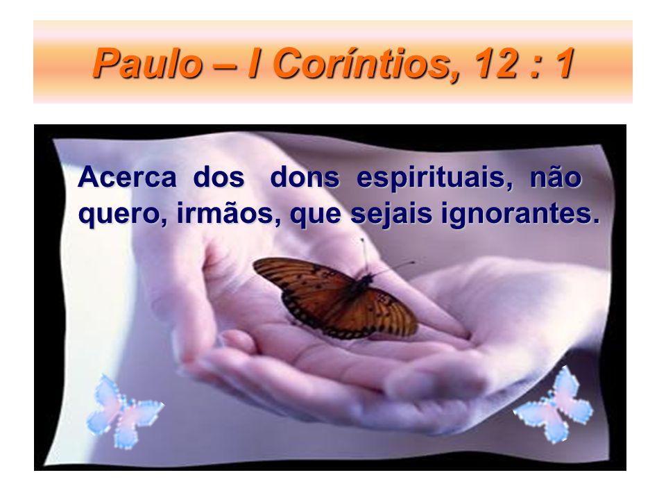 Paulo – I Coríntios, 12 : 1 Acerca dos dons espirituais, não quero, irmãos, que sejais ignorantes.