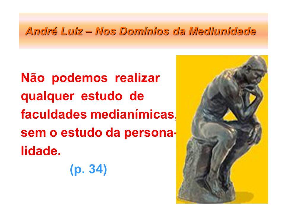 André Luiz – Nos Domínios da Mediunidade Não podemos realizar qualquer estudo de faculdades medianímicas, sem o estudo da persona- lidade. (p. 34)