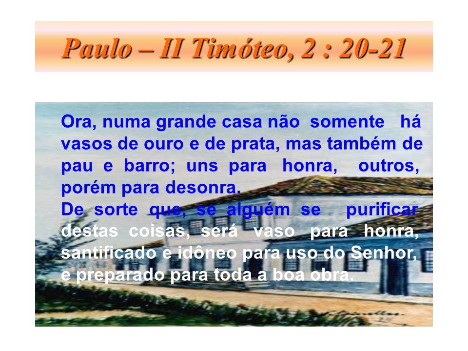 Paulo – II Timóteo, 2 : 20-21 Ora, numa grande casa não somente há vasos de ouro e de prata, mas também de pau e barro; uns para honra, outros, porém