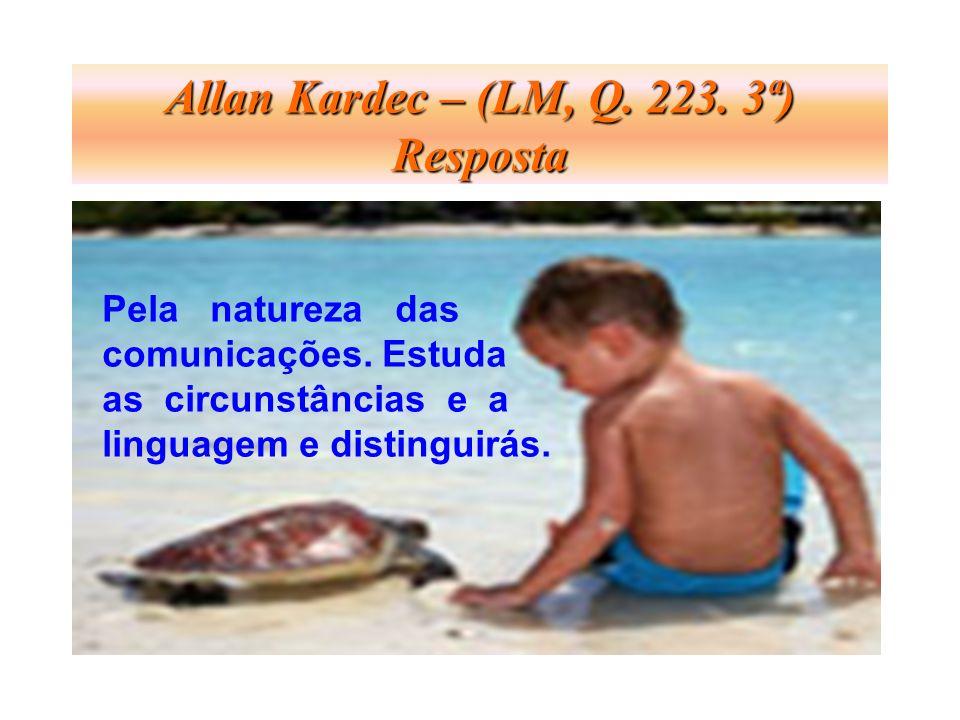 Allan Kardec – (LM, Q. 223. 3ª) Resposta Pela natureza das comunicações. Estuda as circunstâncias e a linguagem e distinguirás.