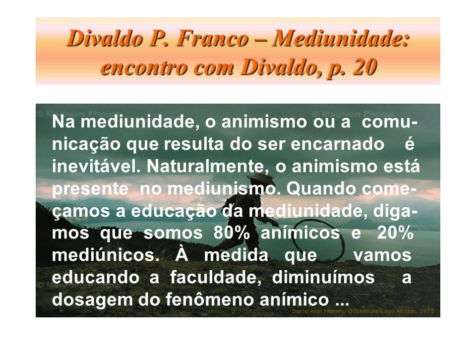 Divaldo P. Franco – Mediunidade: encontro com Divaldo, p. 20 Na mediunidade, o animismo ou a comu- nicação que resulta do ser encarnado é inevitável.