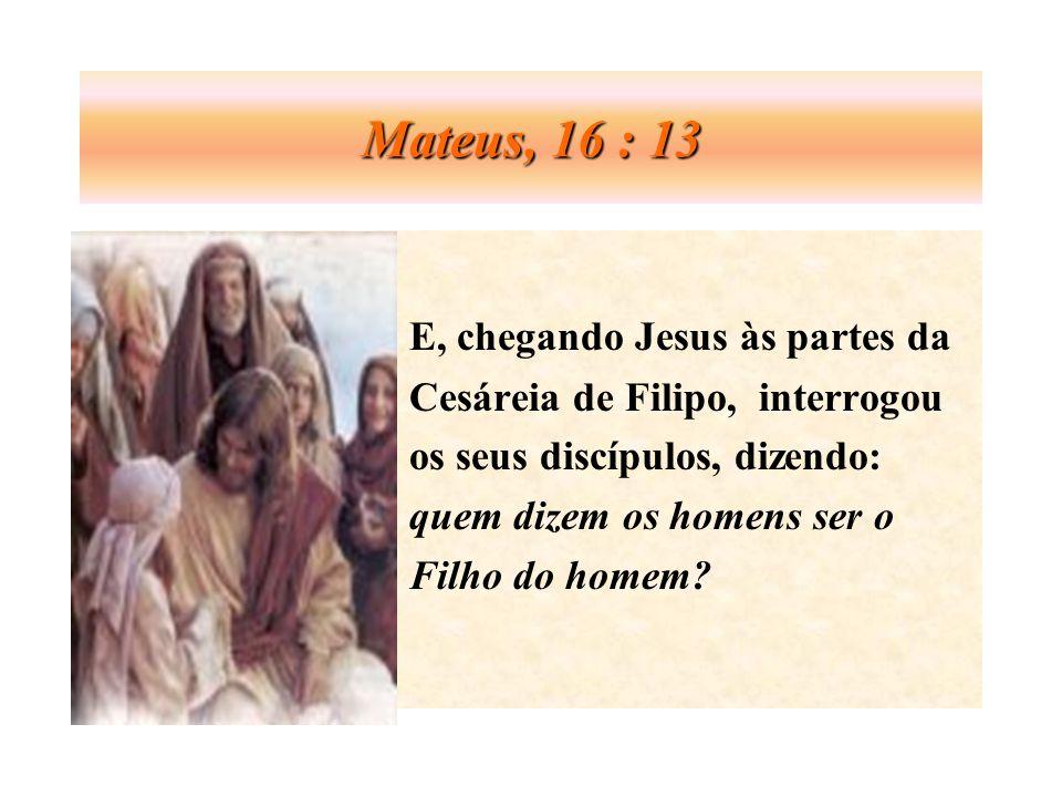 Mateus, 16 : 13 E, chegando Jesus às partes da Cesáreia de Filipo, interrogou os seus discípulos, dizendo: quem dizem os homens ser o Filho do homem?