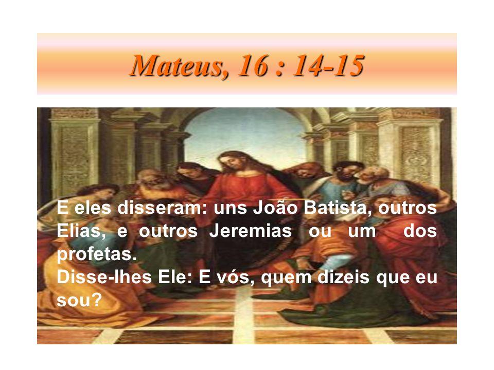 Mateus, 16 : 14-15 E eles disseram: uns João Batista, outros Elias, e outros Jeremias ou um dos profetas. Disse-lhes Ele: E vós, quem dizeis que eu so