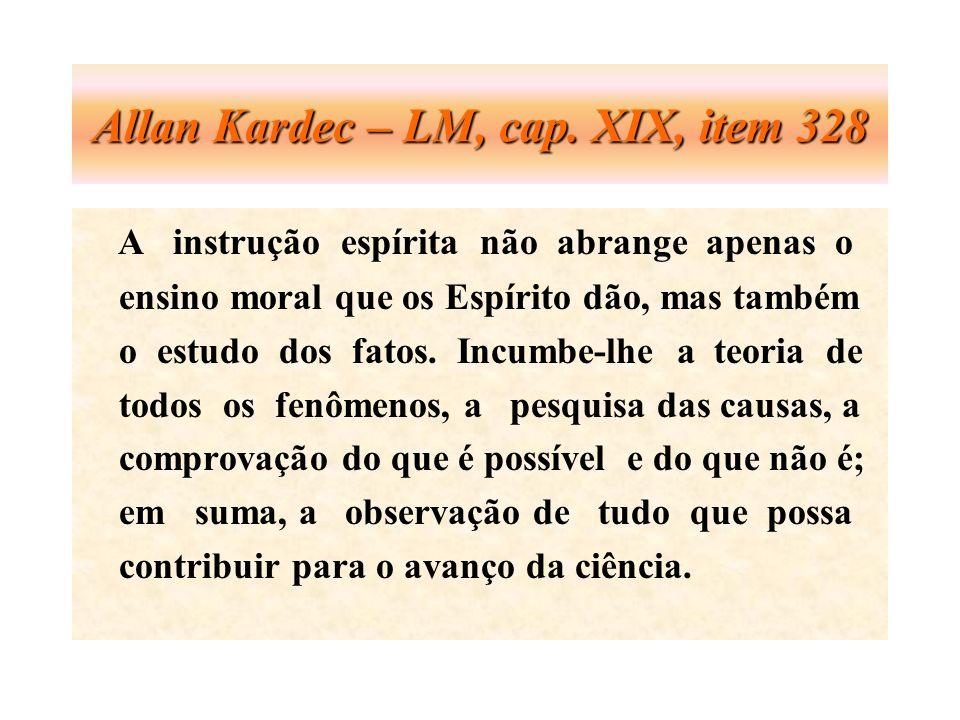 Allan Kardec – LM, cap. XIX, item 328 A instrução espírita não abrange apenas o ensino moral que os Espírito dão, mas também o estudo dos fatos. Incum