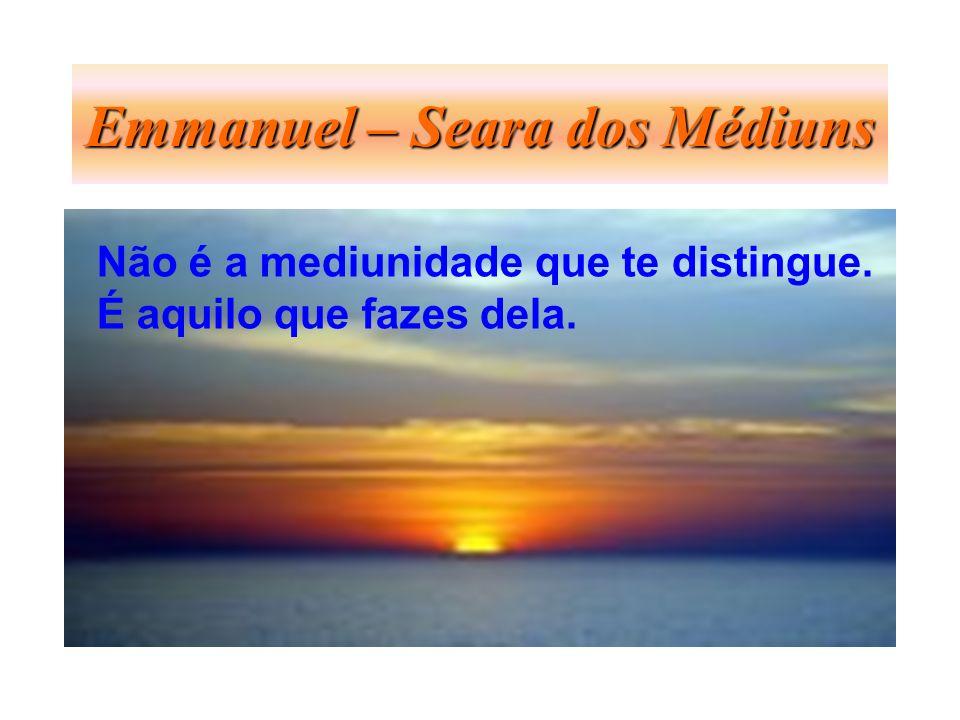 Emmanuel – Seara dos Médiuns Não é a mediunidade que te distingue. É aquilo que fazes dela.