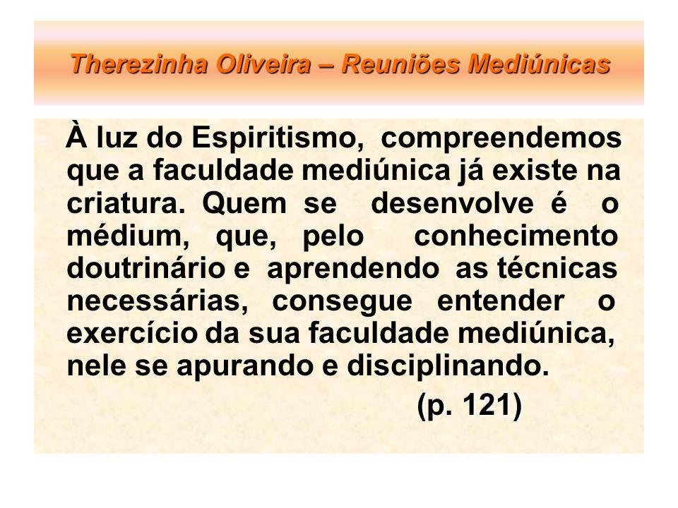 Therezinha Oliveira – Reuniões Mediúnicas À luz do Espiritismo, compreendemos que a faculdade mediúnica já existe na criatura. Quem se desenvolve é o