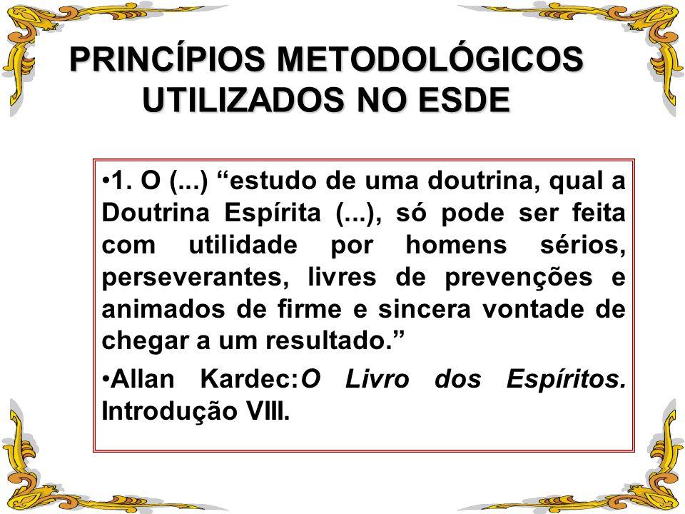 PRINCÍPIOS METODOLÓGICOS UTILIZADOS NO ESDE 1. O (...) estudo de uma doutrina, qual a Doutrina Espírita (...), só pode ser feita com utilidade por hom