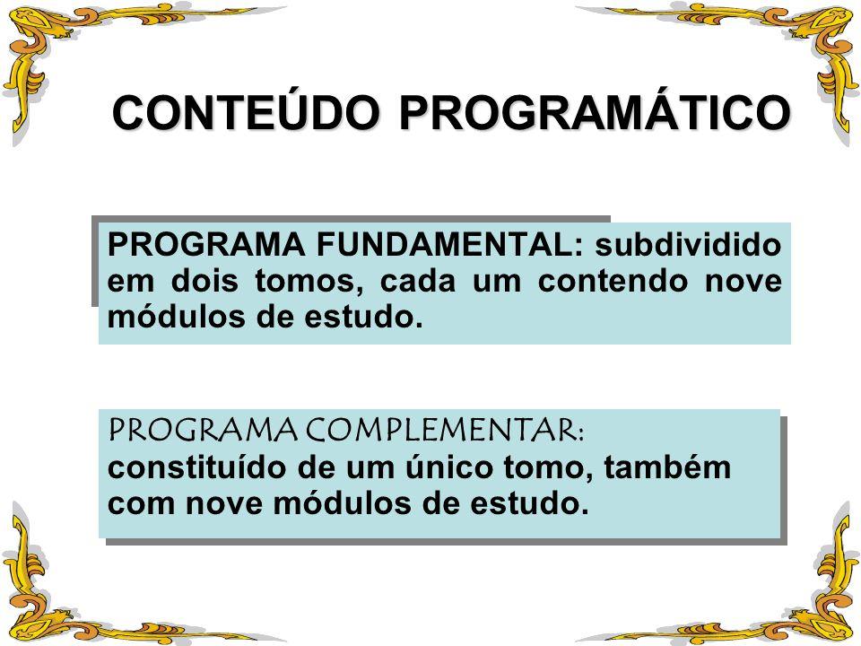 CONTEÚDO PROGRAMÁTICO PROGRAMA FUNDAMENTAL: subdividido em dois tomos, cada um contendo nove módulos de estudo. PROGRAMA COMPLEMENTAR: constituído de