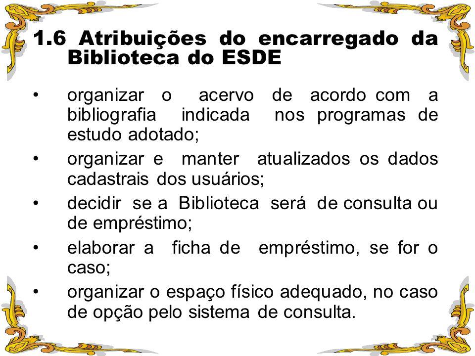 1.6 Atribuições do encarregado da Biblioteca do ESDE organizar o acervo de acordo com a bibliografia indicada nos programas de estudo adotado; organiz