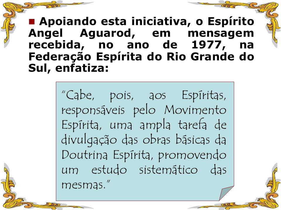 Apoiando esta iniciativa, o Espírito Angel Aguarod, em mensagem recebida, no ano de 1977, na Federação Espírita do Rio Grande do Sul, enfatiza: Cabe,