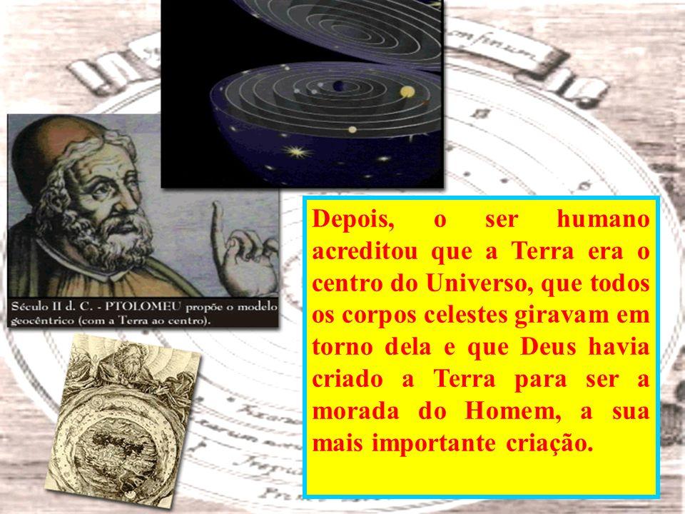 Antigamente, o ser humano pensava que ele era o centro do Universo. Pensava que o Sol existia para aquecê-lo; as estrelas, para iluminar sua noite; os