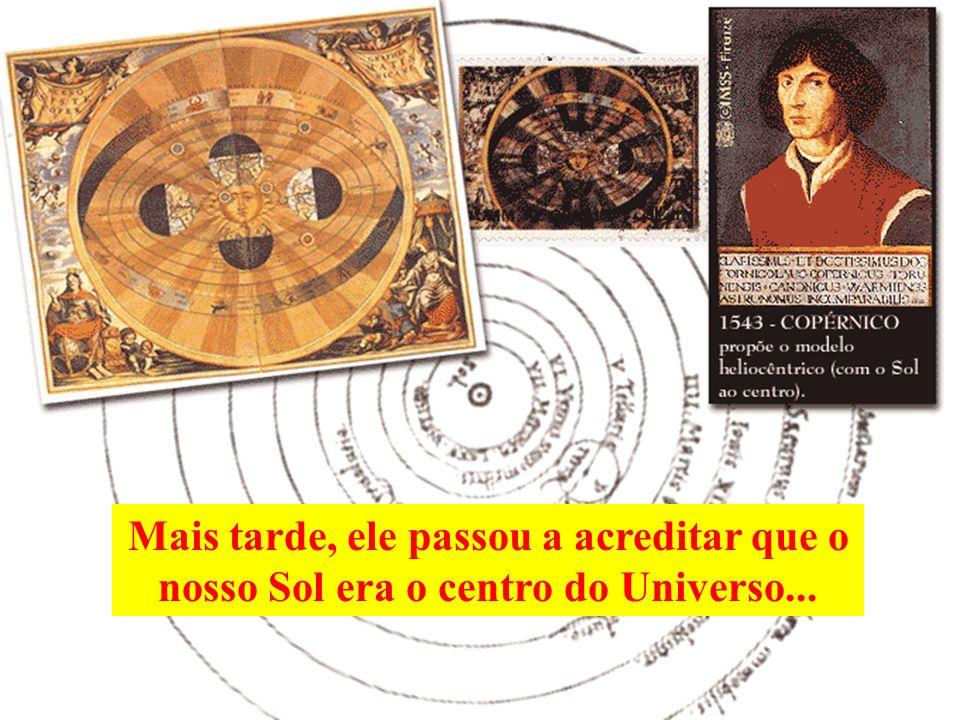 Depois, o ser humano acreditou que a Terra era o centro do Universo, que todos os corpos celestes giravam em torno dela e que Deus havia criado a Terr