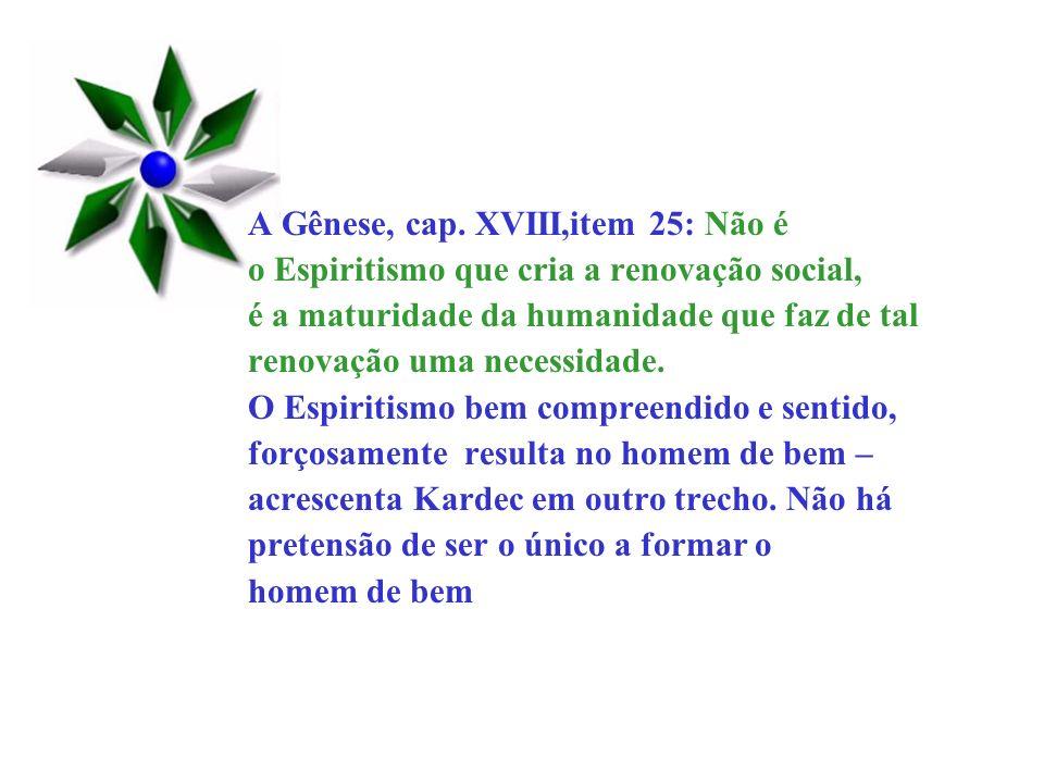 A Gênese, cap. XVIII,item 25: Não é o Espiritismo que cria a renovação social, é a maturidade da humanidade que faz de tal renovação uma necessidade.