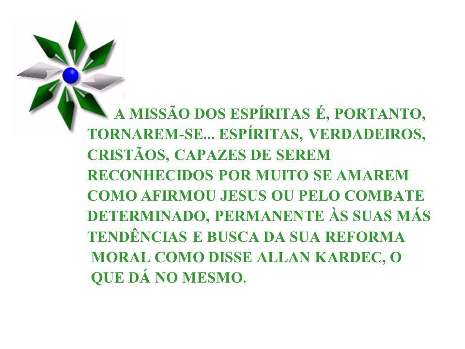 A MISSÃO DOS ESPÍRITAS É, PORTANTO, TORNAREM-SE... ESPÍRITAS, VERDADEIROS, CRISTÃOS, CAPAZES DE SEREM RECONHECIDOS POR MUITO SE AMAREM COMO AFIRMOU JE