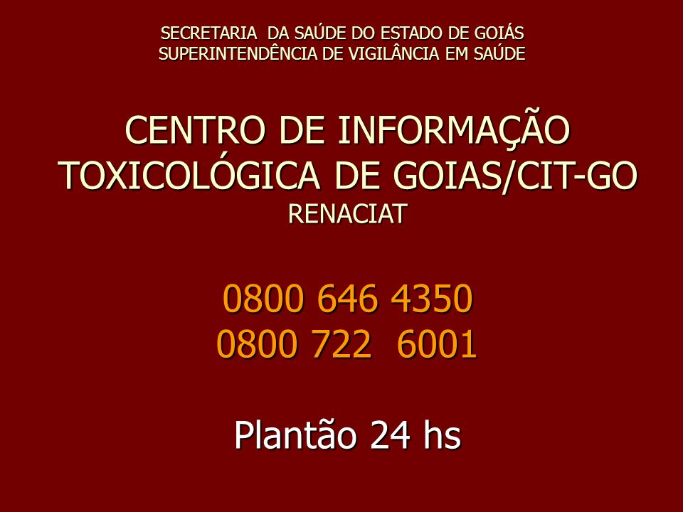 SECRETARIA DA SAÚDE DO ESTADO DE GOIÁS SUPERINTENDÊNCIA DE VIGILÂNCIA EM SAÚDE CENTRO DE INFORMAÇÃO TOXICOLÓGICA DE GOIAS/CIT-GO RENACIAT 0800 646 435