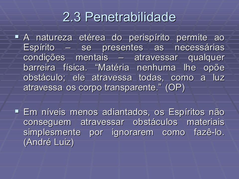 2.3 Penetrabilidade A natureza etérea do perispírito permite ao Espírito – se presentes as necessárias condições mentais – atravessar qualquer barreir