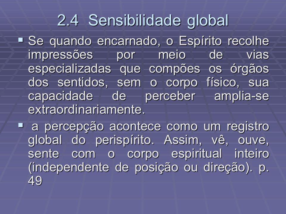 2.4 Sensibilidade global Se quando encarnado, o Espírito recolhe impressões por meio de vias especializadas que compões os órgãos dos sentidos, sem o