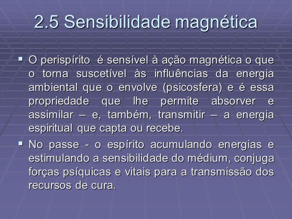 2.5 Sensibilidade magnética O perispírito é sensível à ação magnética o que o torna suscetível às influências da energia ambiental que o envolve (psic