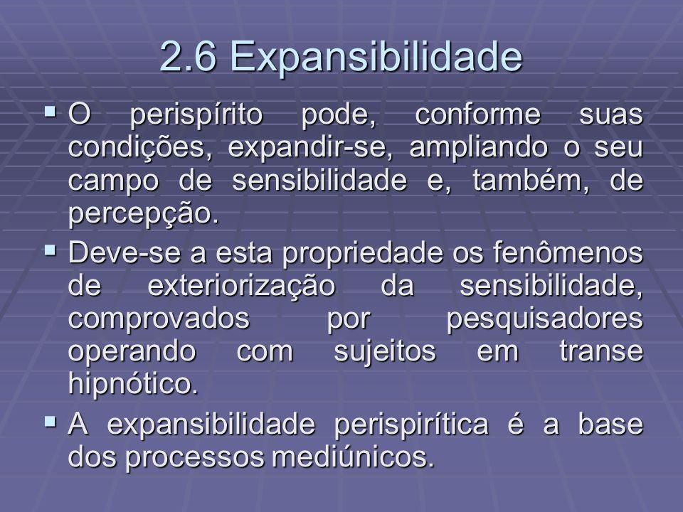 2.6 Expansibilidade O perispírito pode, conforme suas condições, expandir-se, ampliando o seu campo de sensibilidade e, também, de percepção. O perisp