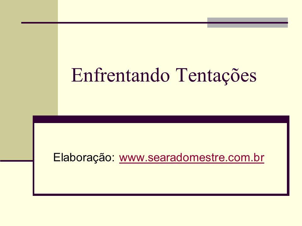 Enfrentando Tentações Elaboração: www.searadomestre.com.brwww.searadomestre.com.br