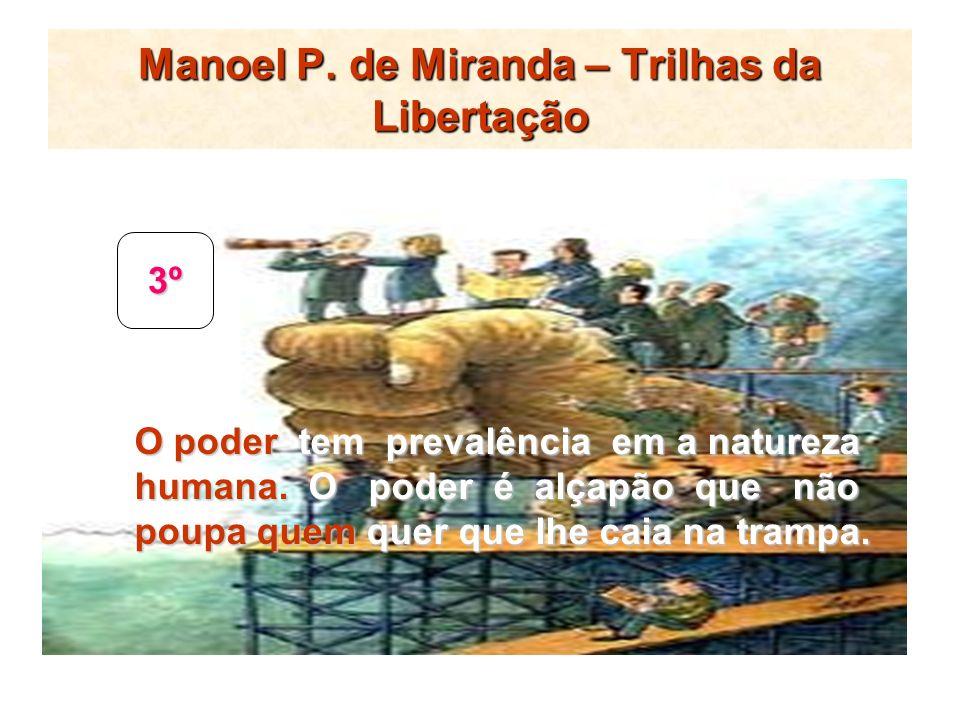 Manoel P. de Miranda – Trilhas da Libertação 3º O poder tem prevalência em a natureza humana. O poder é alçapão que não poupa quem quer que lhe caia n