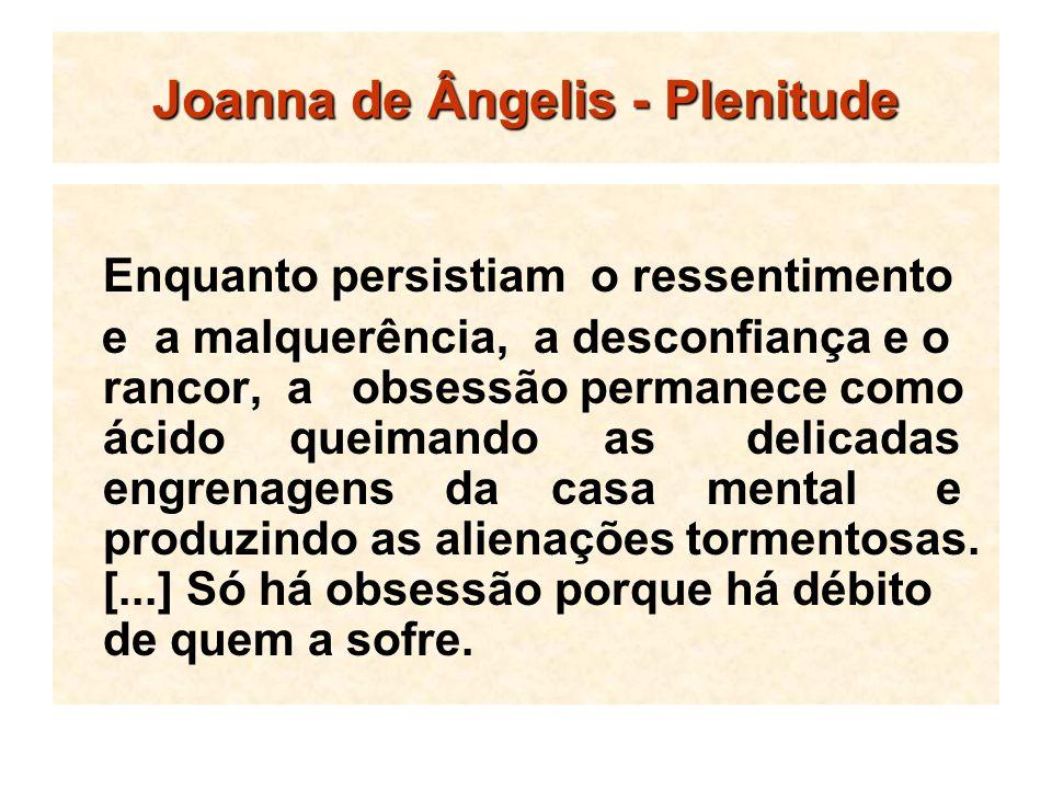 Joanna de Ângelis - Plenitude Enquanto persistiam o ressentimento e a malquerência, a desconfiança e o rancor, a obsessão permanece como ácido queiman