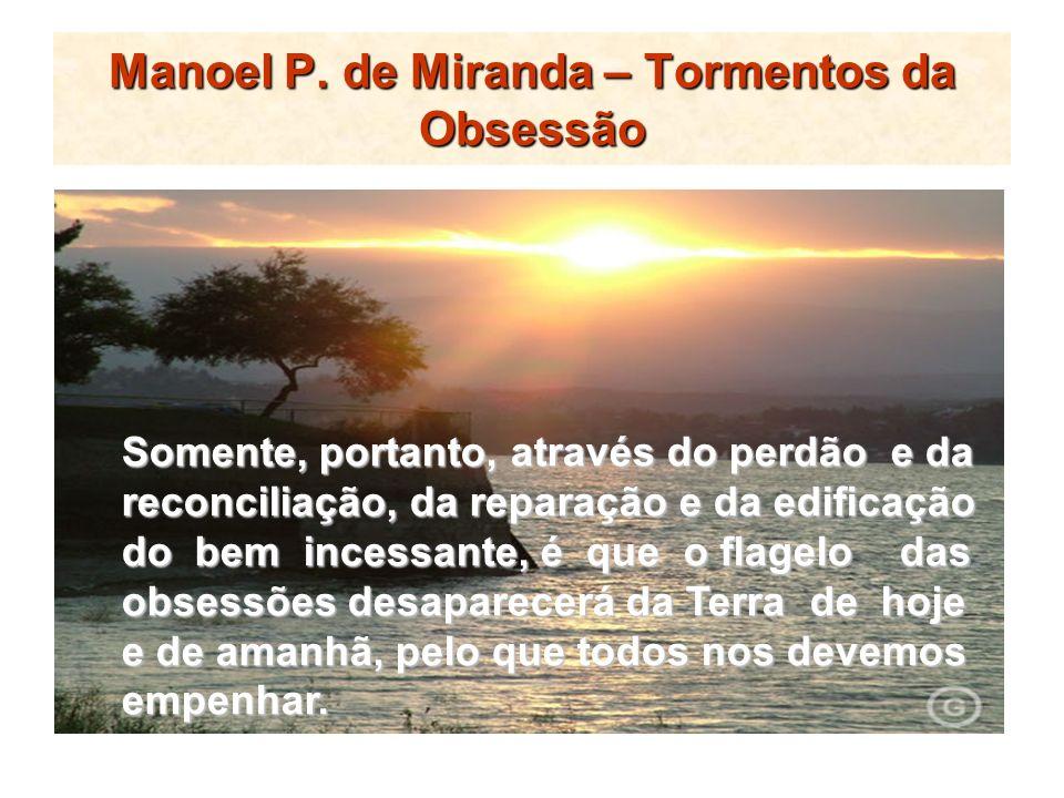 Manoel P. de Miranda – Tormentos da Obsessão Somente, portanto, através do perdão e da reconciliação, da reparação e da edificação do bem incessante,
