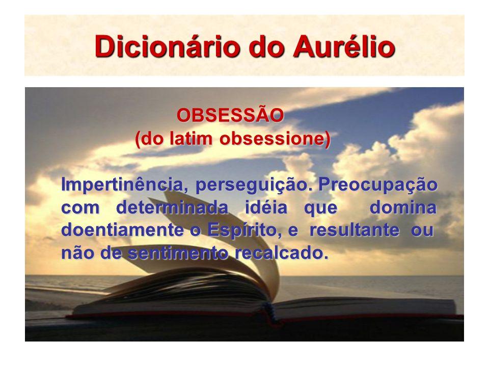 Dicionário do Aurélio OBSESSÃO OBSESSÃO (do latim obsessione) (do latim obsessione) Impertinência, perseguição. Preocupação com determinada idéia que
