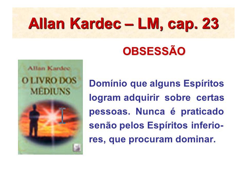 Allan Kardec – LM, cap. 23 OBSESSÃO OBSESSÃO Domínio que alguns Espíritos logram adquirir sobre certas pessoas. Nunca é praticado senão pelos Espírito