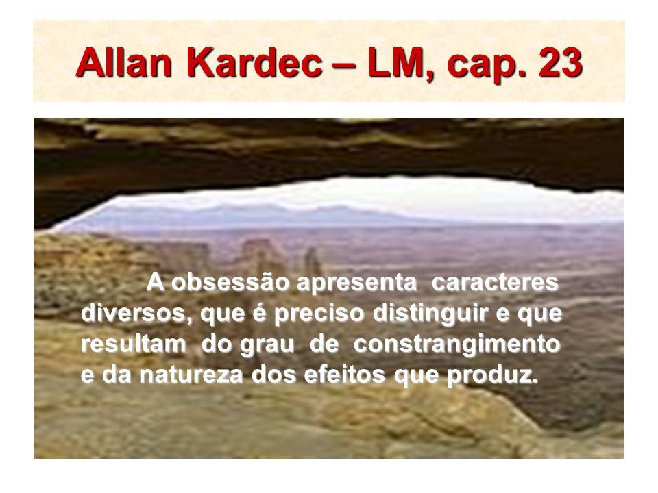 Allan Kardec – LM, cap. 23 A obsessão apresenta caracteres diversos, que é preciso distinguir e que resultam do grau de constrangimento e da natureza